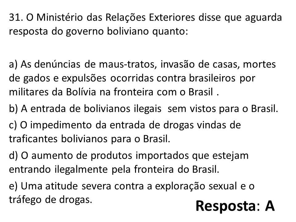 31. O Ministério das Relações Exteriores disse que aguarda resposta do governo boliviano quanto: a) As denúncias de maus-tratos, invasão de casas, mor