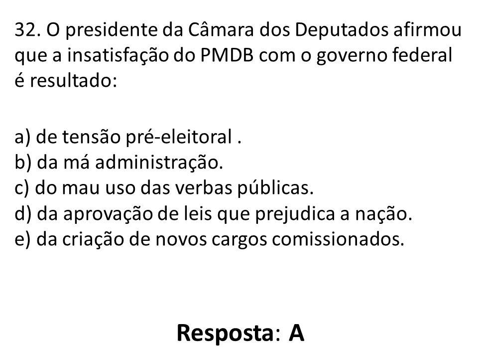 32. O presidente da Câmara dos Deputados afirmou que a insatisfação do PMDB com o governo federal é resultado: a) de tensão pré-eleitoral. b) da má ad