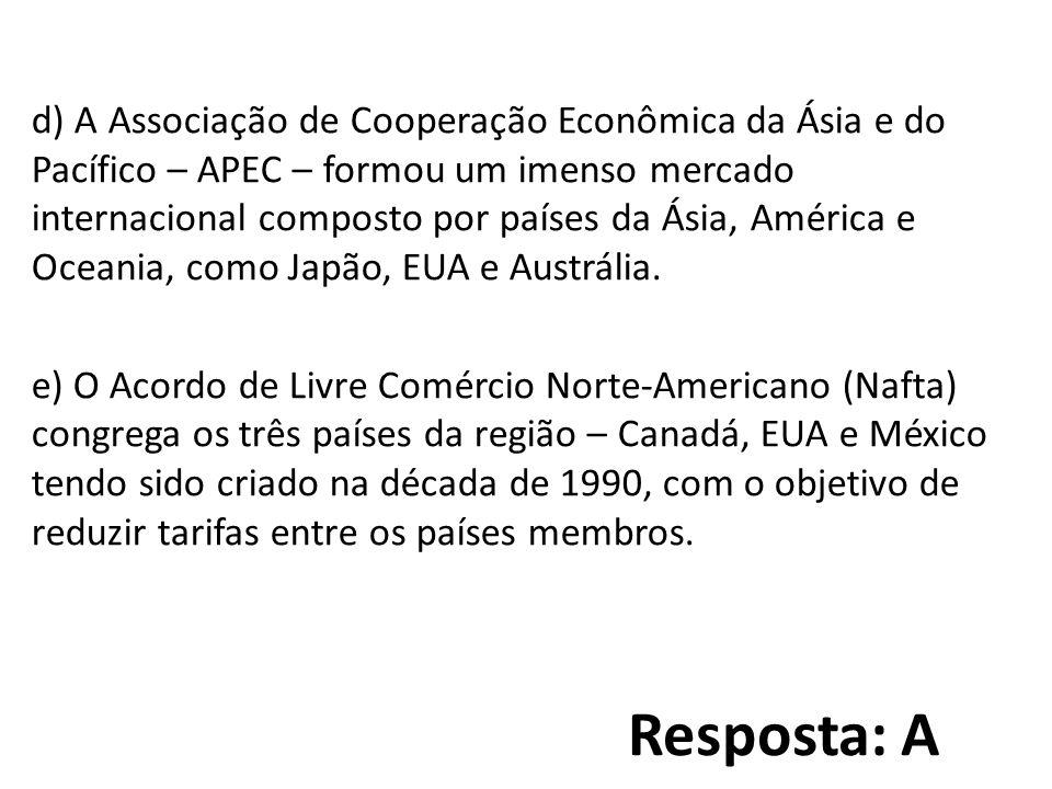 Resposta: A d) A Associação de Cooperação Econômica da Ásia e do Pacífico – APEC – formou um imenso mercado internacional composto por países da Ásia, América e Oceania, como Japão, EUA e Austrália.