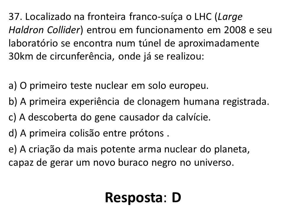 37. Localizado na fronteira franco-suíça o LHC (Large Haldron Collider) entrou em funcionamento em 2008 e seu laboratório se encontra num túnel de apr