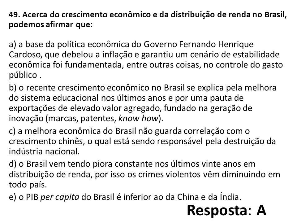 49. Acerca do crescimento econômico e da distribuição de renda no Brasil, podemos afirmar que: a) a base da política econômica do Governo Fernando Hen
