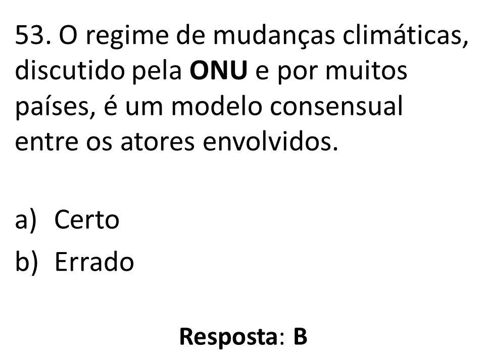 53. O regime de mudanças climáticas, discutido pela ONU e por muitos países, é um modelo consensual entre os atores envolvidos. a)Certo b)Errado Respo