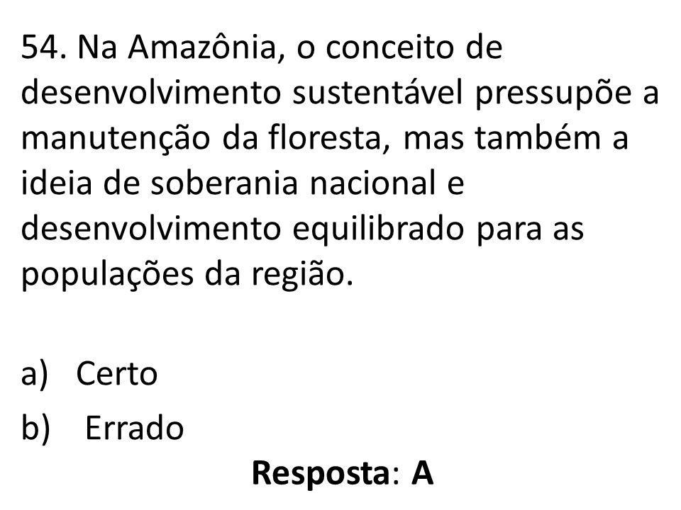 54. Na Amazônia, o conceito de desenvolvimento sustentável pressupõe a manutenção da floresta, mas também a ideia de soberania nacional e desenvolvime