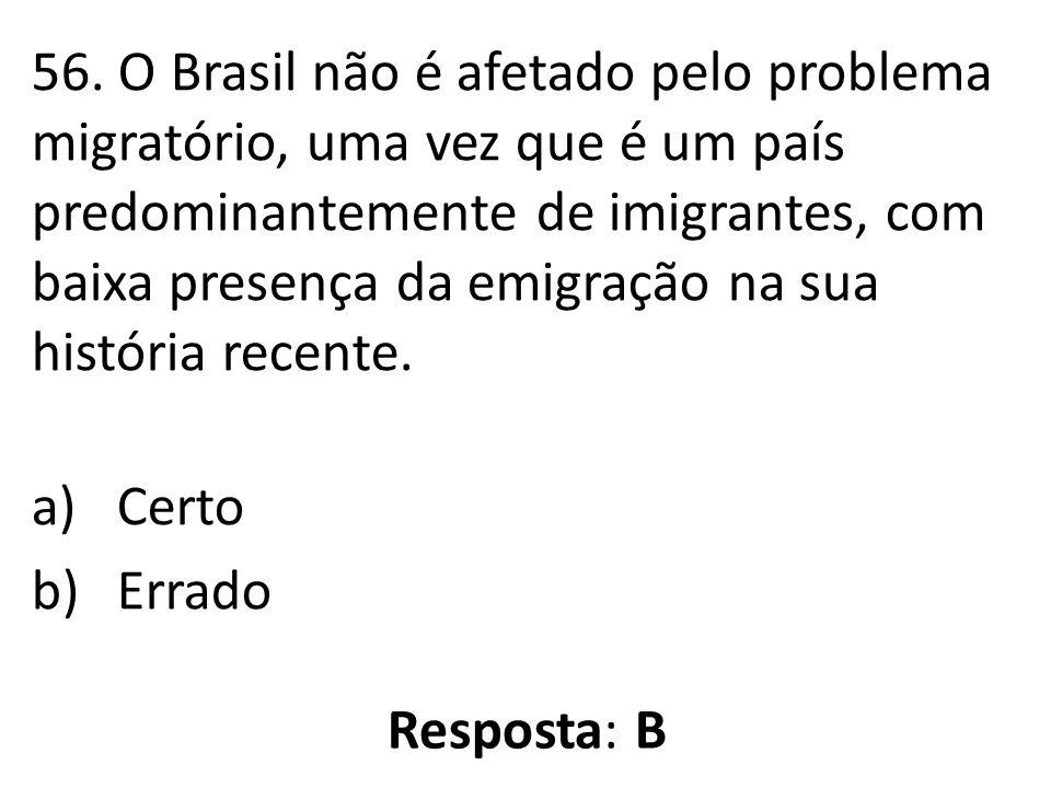 56. O Brasil não é afetado pelo problema migratório, uma vez que é um país predominantemente de imigrantes, com baixa presença da emigração na sua his
