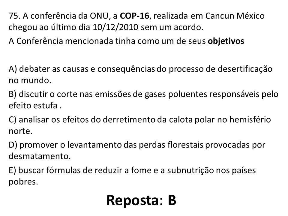 75. A conferência da ONU, a COP-16, realizada em Cancun México chegou ao último dia 10/12/2010 sem um acordo. A Conferência mencionada tinha como um d