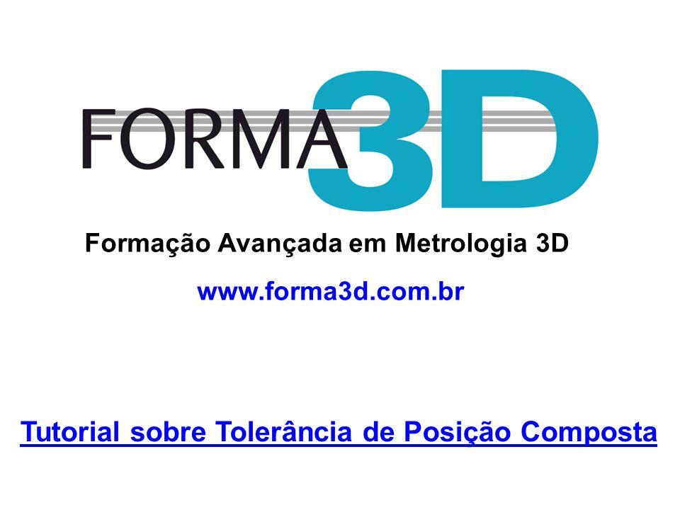 www.forma3d.com.br Formação Avançada em Metrologia 3D Tutorial sobre Tolerância de Posição Composta www.forma3d.com.br