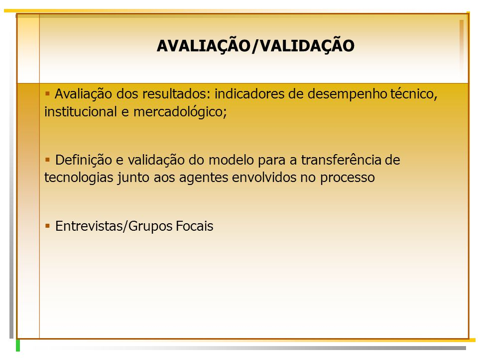7 AVALIAÇÃO/VALIDAÇÃO  Avaliação dos resultados: indicadores de desempenho técnico, institucional e mercadológico;  Definição e validação do modelo para a transferência de tecnologias junto aos agentes envolvidos no processo  Entrevistas/Grupos Focais