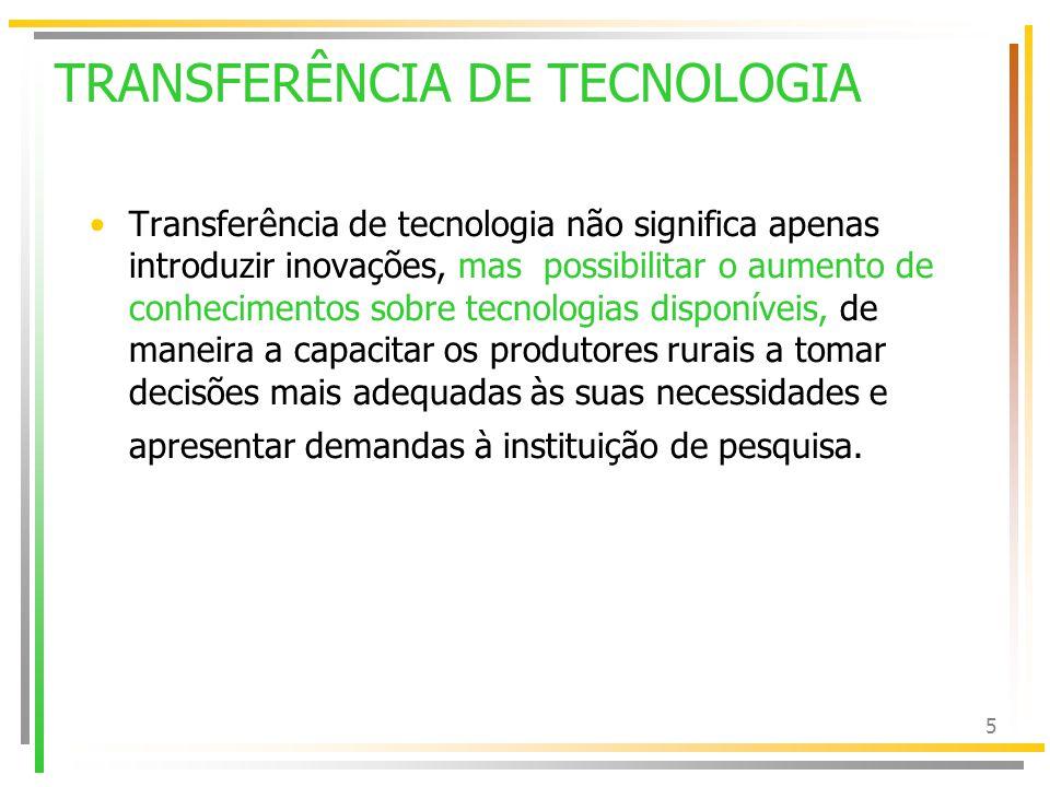 5 TRANSFERÊNCIA DE TECNOLOGIA Transferência de tecnologia não significa apenas introduzir inovações, mas possibilitar o aumento de conhecimentos sobre tecnologias disponíveis, de maneira a capacitar os produtores rurais a tomar decisões mais adequadas às suas necessidades e apresentar demandas à instituição de pesquisa.