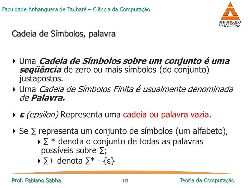 10 Faculdade Anhanguera de Taubaté – Ciência da Computação Prof. Fabiano Sabha Teoria da Computação  Uma Cadeia de Símbolos sobre um conjunto é uma s