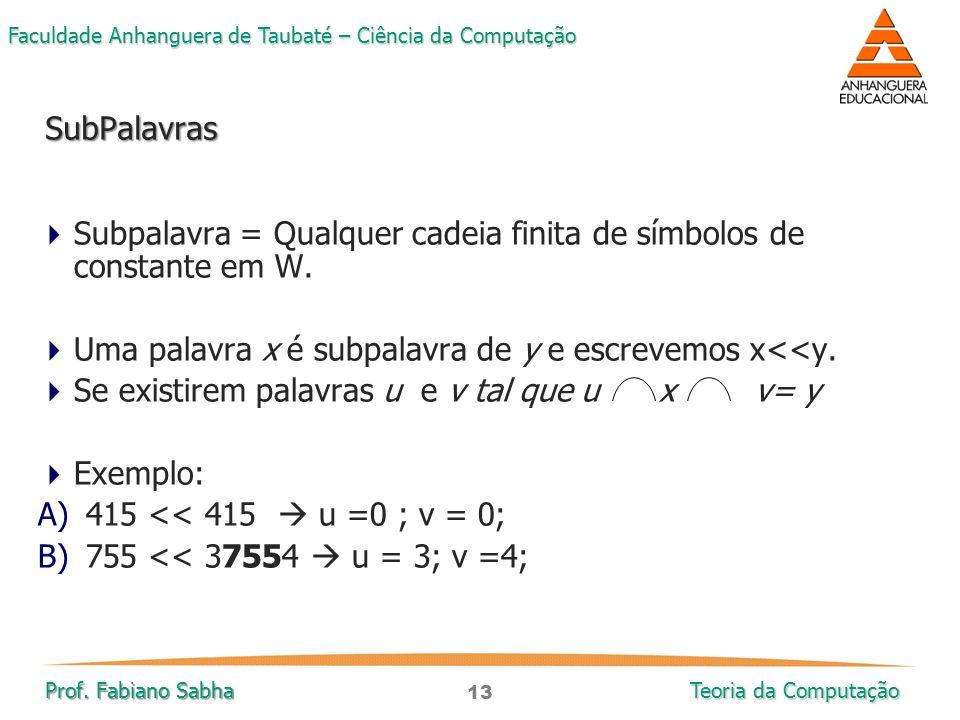 13 Faculdade Anhanguera de Taubaté – Ciência da Computação Prof. Fabiano Sabha Teoria da Computação  Subpalavra = Qualquer cadeia finita de símbolos