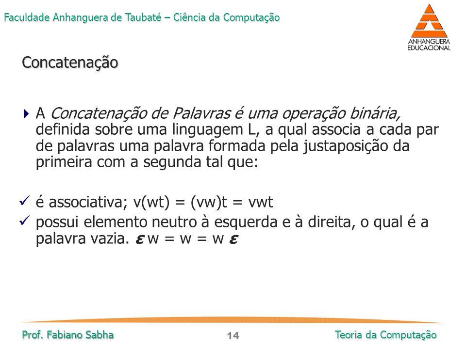 14 Faculdade Anhanguera de Taubaté – Ciência da Computação Prof. Fabiano Sabha Teoria da Computação  A Concatenação de Palavras é uma operação binári