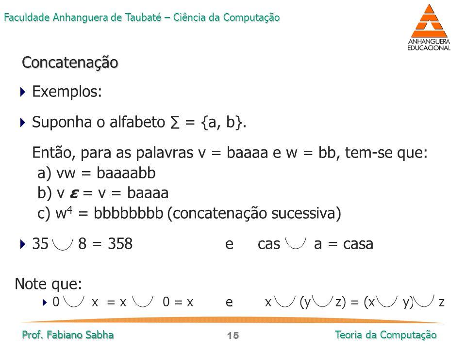15 Faculdade Anhanguera de Taubaté – Ciência da Computação Prof. Fabiano Sabha Teoria da Computação  Exemplos:  Suponha o alfabeto ∑ = {a, b}. Então
