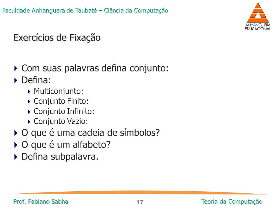 17 Faculdade Anhanguera de Taubaté – Ciência da Computação Prof. Fabiano Sabha Teoria da Computação Exercícios de Fixação  Com suas palavras defina c