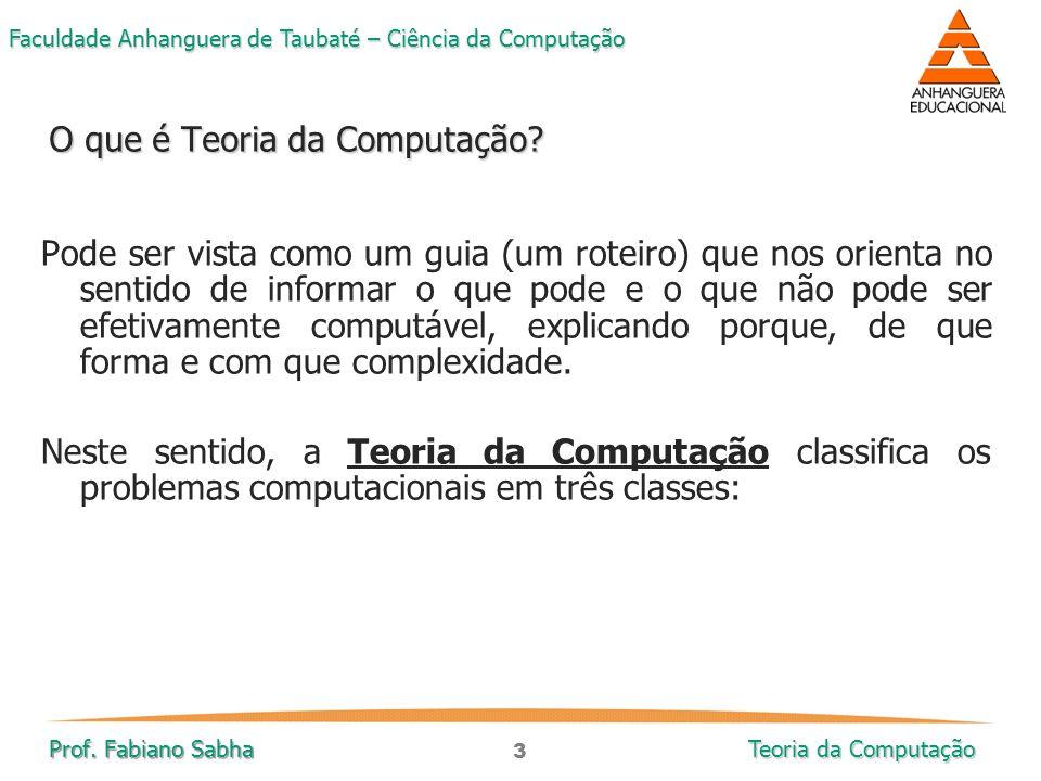 3 Faculdade Anhanguera de Taubaté – Ciência da Computação Prof. Fabiano Sabha Teoria da Computação Pode ser vista como um guia (um roteiro) que nos or
