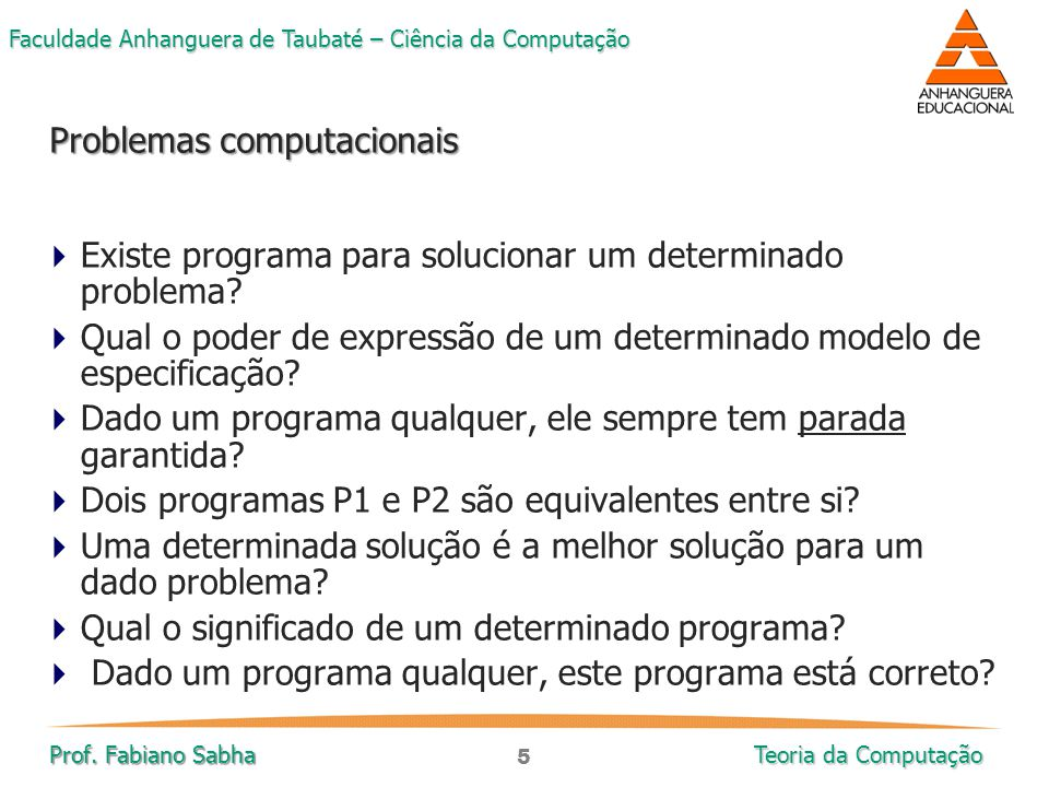 5 Faculdade Anhanguera de Taubaté – Ciência da Computação Prof. Fabiano Sabha Teoria da Computação  Existe programa para solucionar um determinado pr