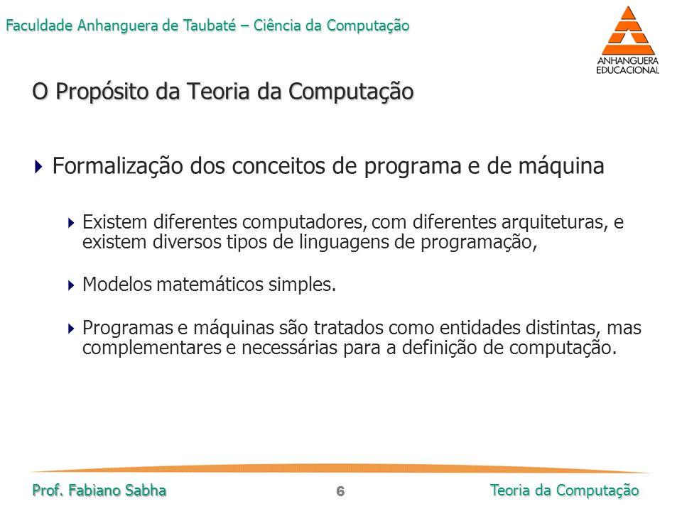 6 Faculdade Anhanguera de Taubaté – Ciência da Computação Prof. Fabiano Sabha Teoria da Computação  Formalização dos conceitos de programa e de máqui