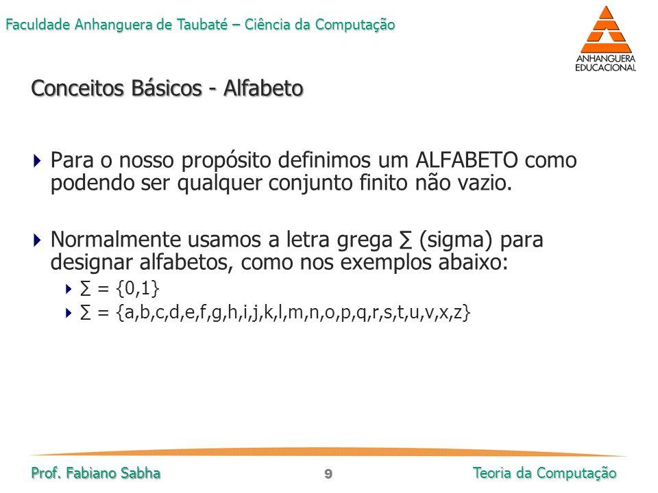 9 Faculdade Anhanguera de Taubaté – Ciência da Computação Prof. Fabiano Sabha Teoria da Computação  Para o nosso propósito definimos um ALFABETO como