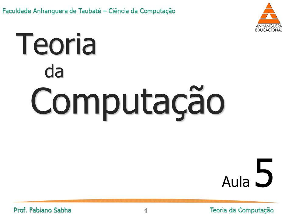 1 Faculdade Anhanguera de Taubaté – Ciência da Computação Prof. Fabiano Sabha Teoria da Computação TeoriadaComputação Aula 5