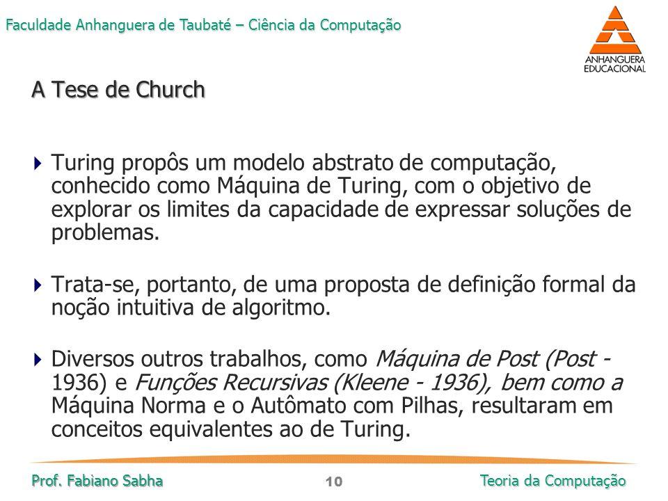 10 Faculdade Anhanguera de Taubaté – Ciência da Computação Prof. Fabiano Sabha Teoria da Computação  Turing propôs um modelo abstrato de computação,