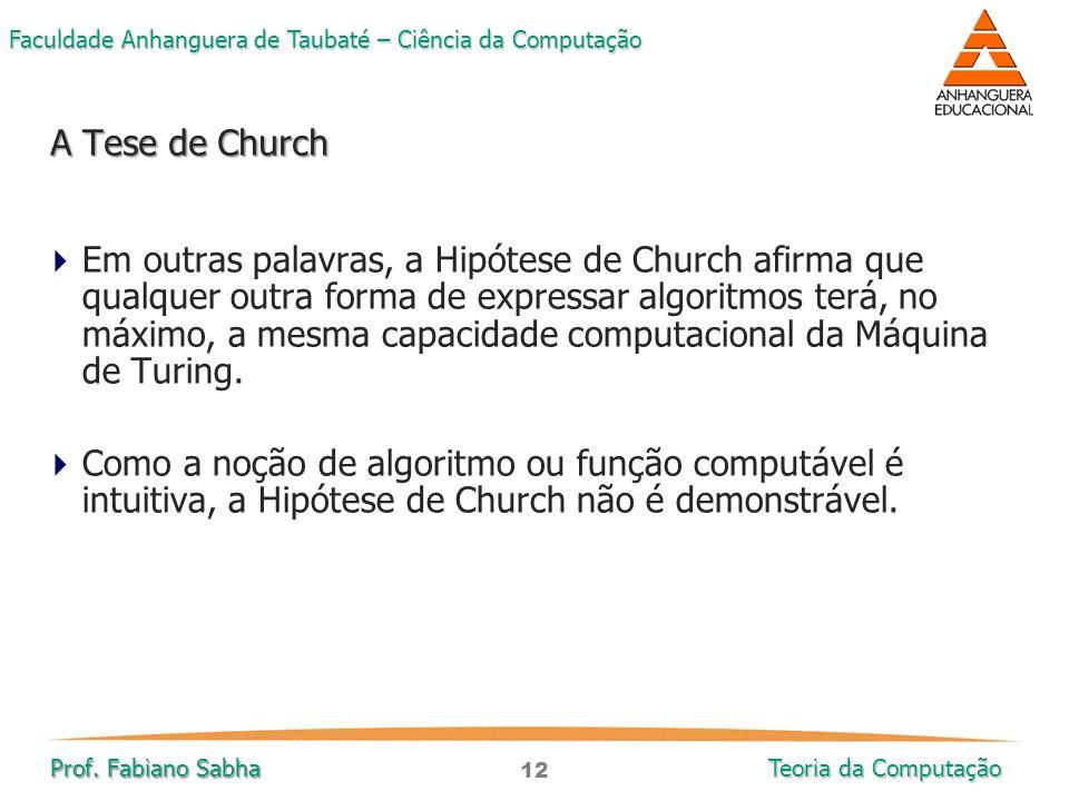 12 Faculdade Anhanguera de Taubaté – Ciência da Computação Prof. Fabiano Sabha Teoria da Computação  Em outras palavras, a Hipótese de Church afirma