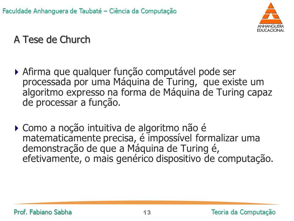 13 Faculdade Anhanguera de Taubaté – Ciência da Computação Prof. Fabiano Sabha Teoria da Computação  Afirma que qualquer função computável pode ser p