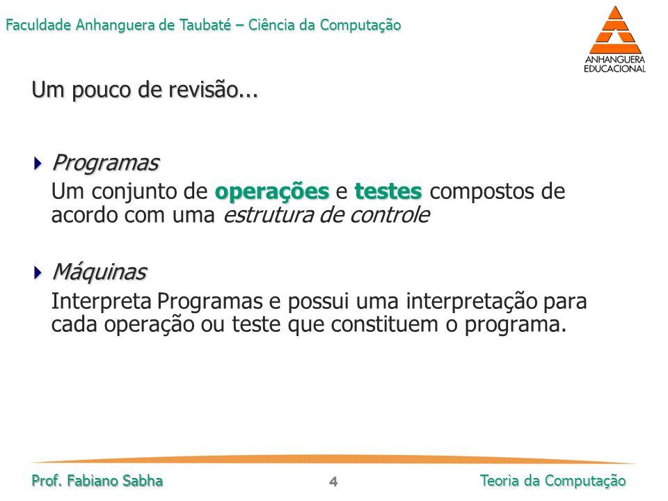 4 Faculdade Anhanguera de Taubaté – Ciência da Computação Prof. Fabiano Sabha Teoria da Computação  Programas operaçõestestes Um conjunto de operaçõe