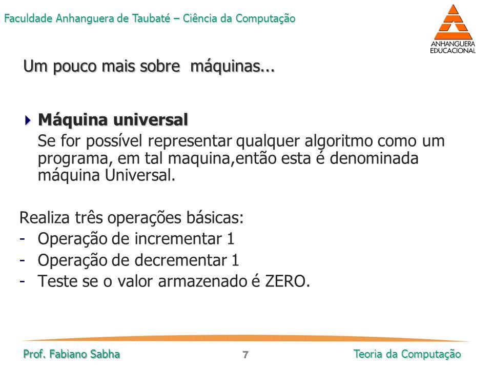 7 Faculdade Anhanguera de Taubaté – Ciência da Computação Prof. Fabiano Sabha Teoria da Computação  Máquina universal Se for possível representar qua