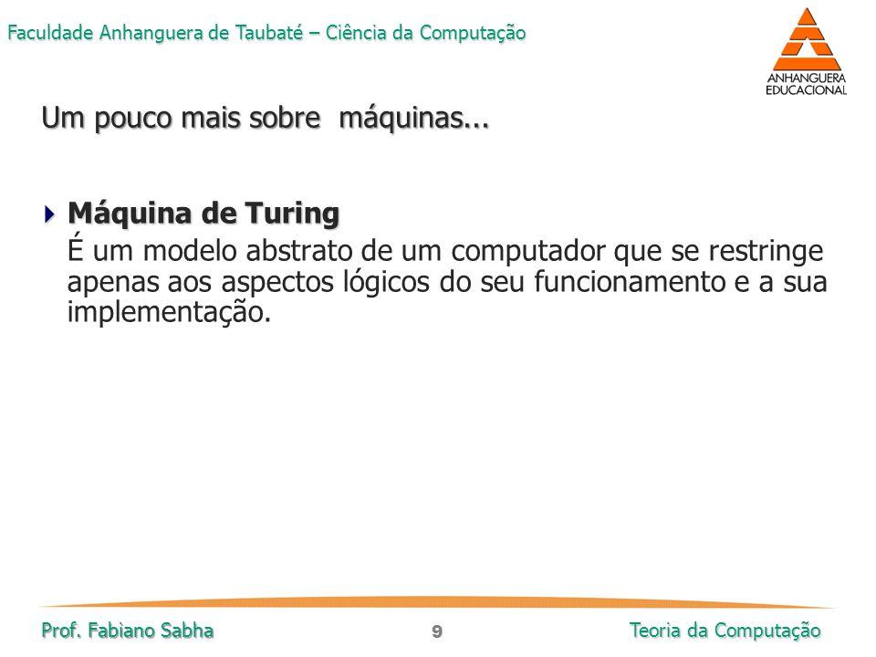 9 Faculdade Anhanguera de Taubaté – Ciência da Computação Prof. Fabiano Sabha Teoria da Computação  Máquina de Turing É um modelo abstrato de um comp