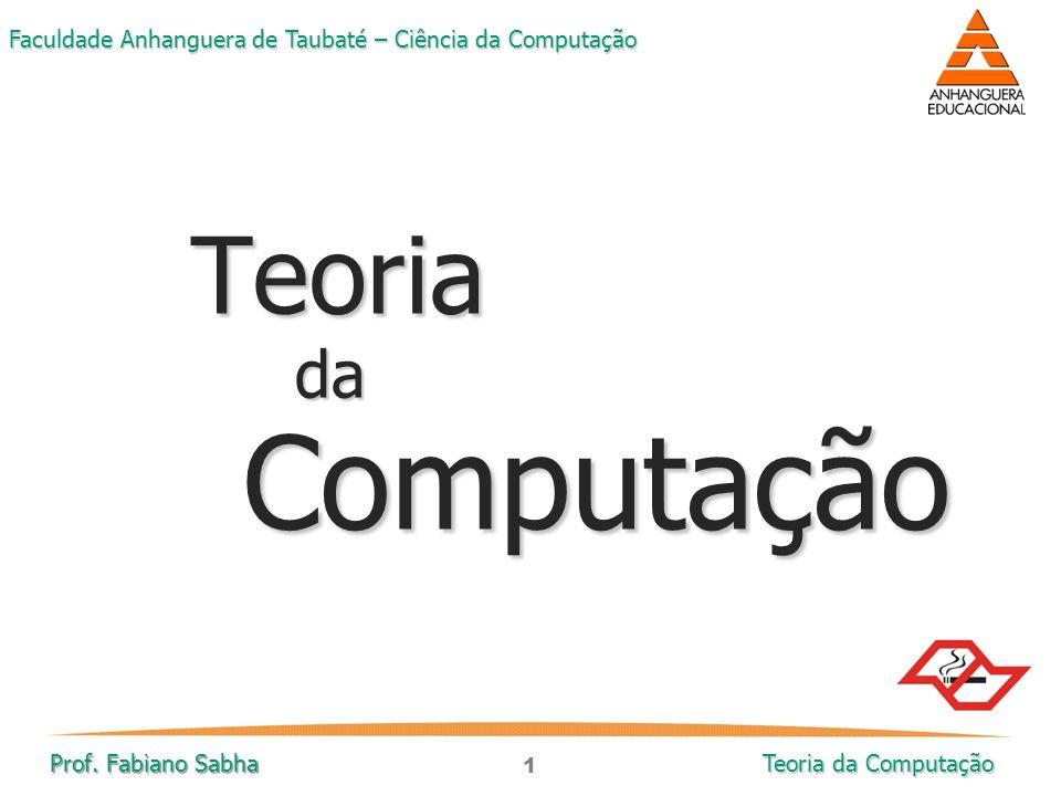 1 Faculdade Anhanguera de Taubaté – Ciência da Computação Prof. Fabiano Sabha Teoria da Computação TeoriadaComputação