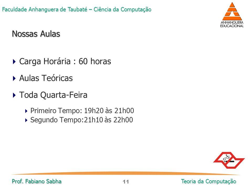 11 Faculdade Anhanguera de Taubaté – Ciência da Computação Prof. Fabiano Sabha Teoria da Computação  Carga Horária : 60 horas  Aulas Teóricas  Toda