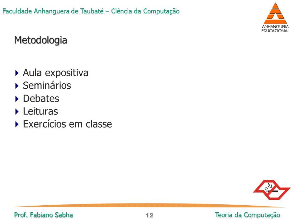 12 Faculdade Anhanguera de Taubaté – Ciência da Computação Prof. Fabiano Sabha Teoria da Computação  Aula expositiva  Seminários  Debates  Leitura