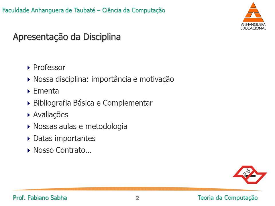 2 Faculdade Anhanguera de Taubaté – Ciência da Computação Prof. Fabiano Sabha Teoria da Computação  Professor  Nossa disciplina: importância e motiv