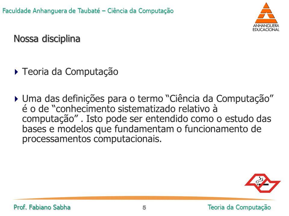 5 Faculdade Anhanguera de Taubaté – Ciência da Computação Prof. Fabiano Sabha Teoria da Computação  Teoria da Computação  Uma das definições para o