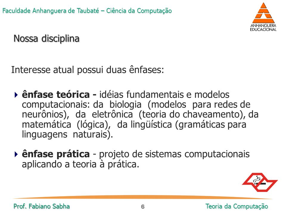 6 Faculdade Anhanguera de Taubaté – Ciência da Computação Prof. Fabiano Sabha Teoria da Computação Interesse atual possui duas ênfases:  ênfase teóri