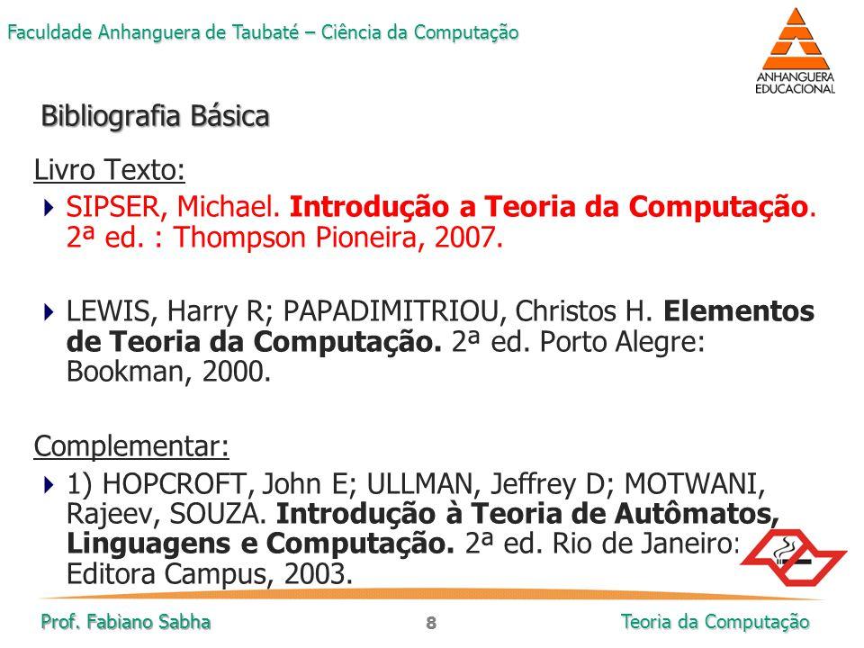 8 Faculdade Anhanguera de Taubaté – Ciência da Computação Prof. Fabiano Sabha Teoria da Computação Livro Texto:  SIPSER, Michael. Introdução a Teoria
