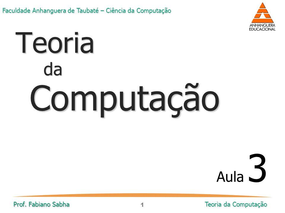 1 Faculdade Anhanguera de Taubaté – Ciência da Computação Prof. Fabiano Sabha Teoria da Computação TeoriadaComputação Aula 3