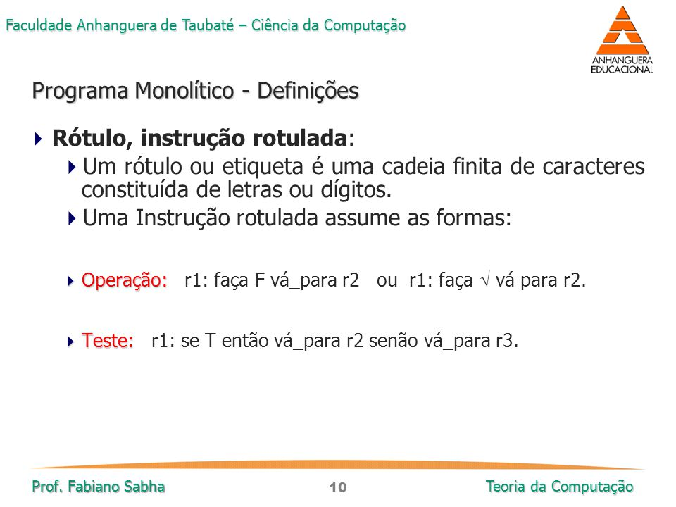 10 Faculdade Anhanguera de Taubaté – Ciência da Computação Prof. Fabiano Sabha Teoria da Computação  Rótulo, instrução rotulada:  Um rótulo ou etiqu