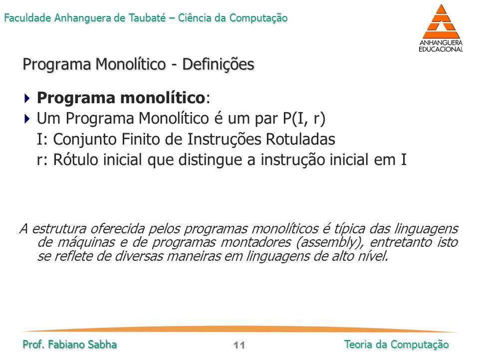 11 Faculdade Anhanguera de Taubaté – Ciência da Computação Prof. Fabiano Sabha Teoria da Computação  Programa monolítico:  Um Programa Monolítico é