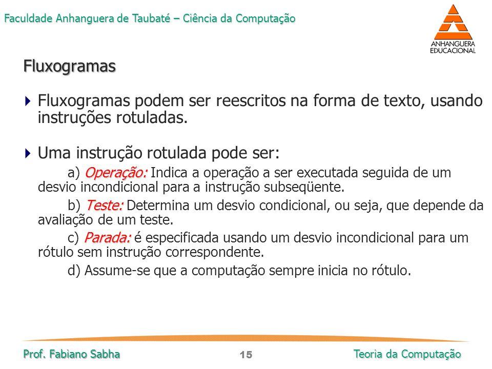 15 Faculdade Anhanguera de Taubaté – Ciência da Computação Prof. Fabiano Sabha Teoria da Computação  Fluxogramas podem ser reescritos na forma de tex