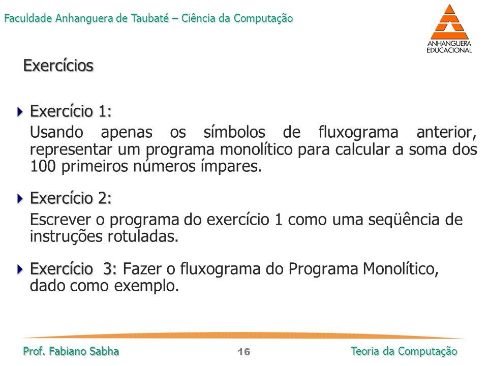 16 Faculdade Anhanguera de Taubaté – Ciência da Computação Prof. Fabiano Sabha Teoria da Computação  Exercício 1: Usando apenas os símbolos de fluxog
