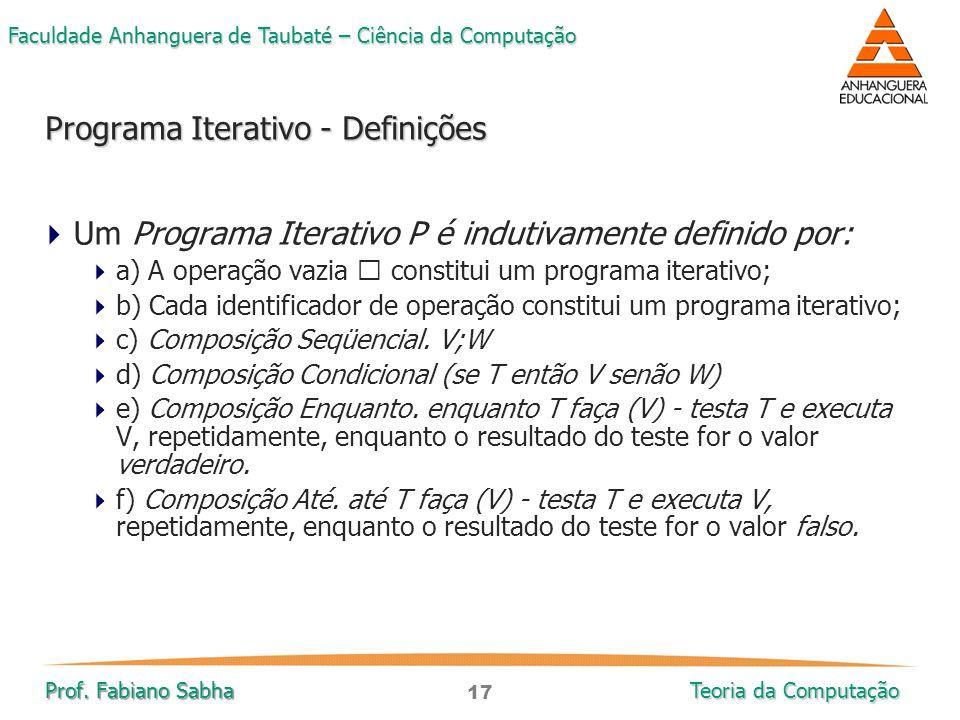 17 Faculdade Anhanguera de Taubaté – Ciência da Computação Prof. Fabiano Sabha Teoria da Computação  Um Programa Iterativo P é indutivamente definido