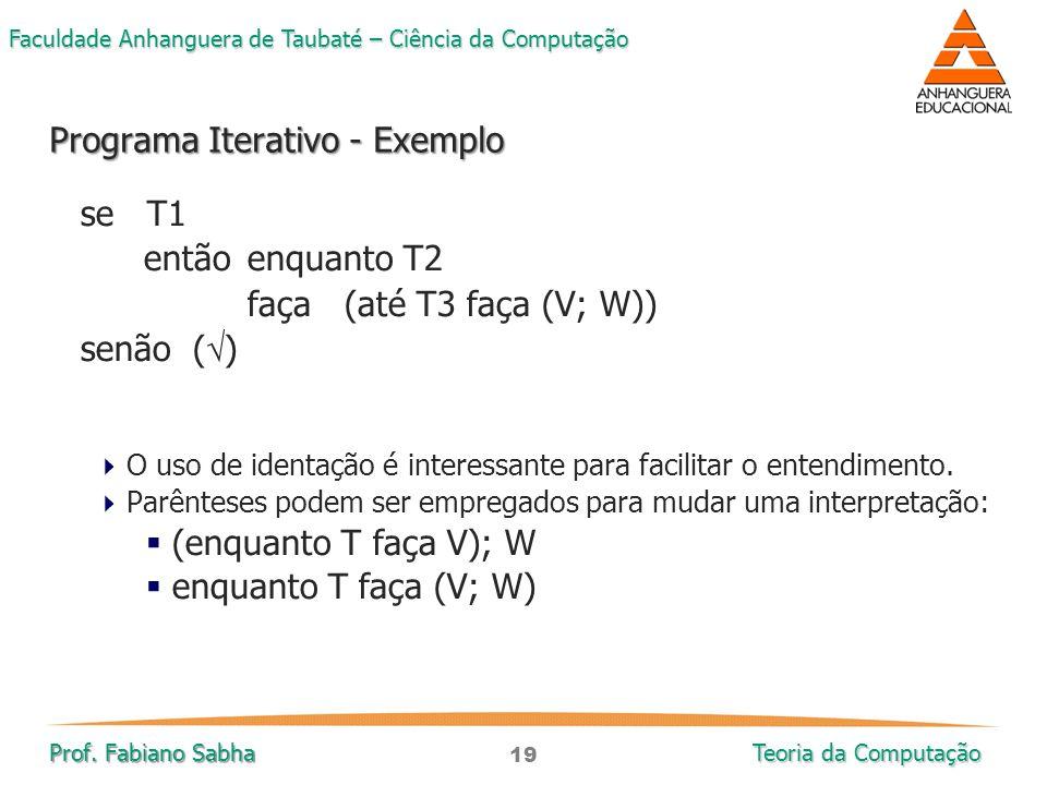 19 Faculdade Anhanguera de Taubaté – Ciência da Computação Prof. Fabiano Sabha Teoria da Computação se T1 então enquanto T2 faça (até T3 faça (V; W))