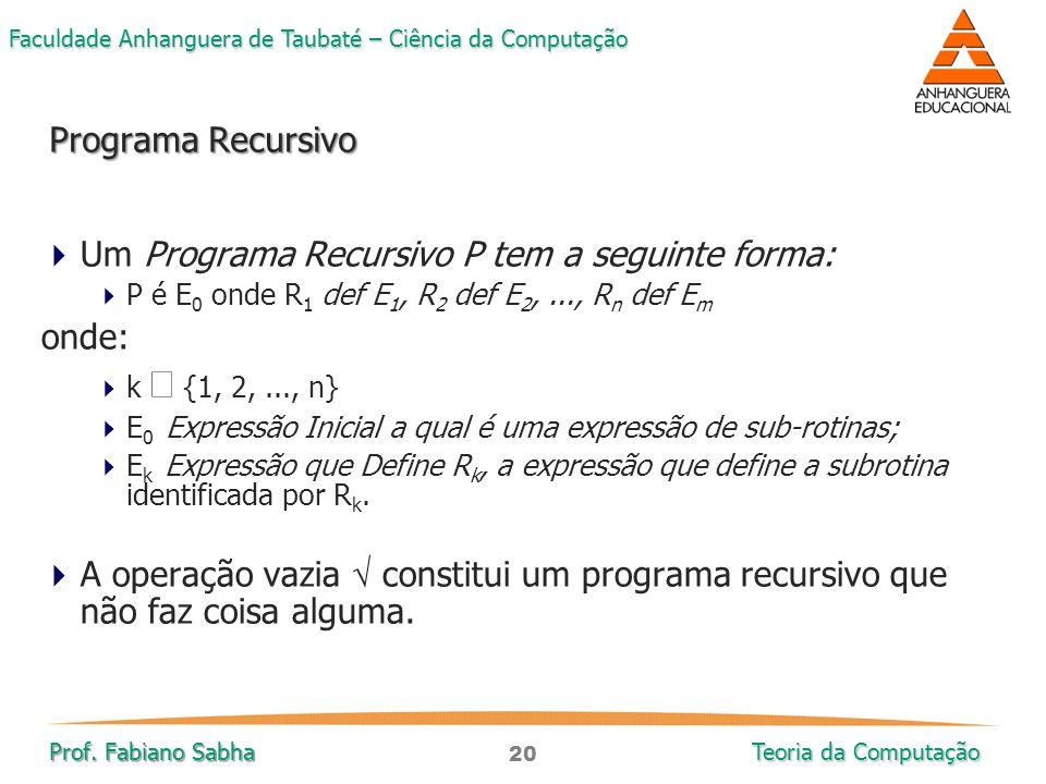 20 Faculdade Anhanguera de Taubaté – Ciência da Computação Prof. Fabiano Sabha Teoria da Computação  Um Programa Recursivo P tem a seguinte forma: 