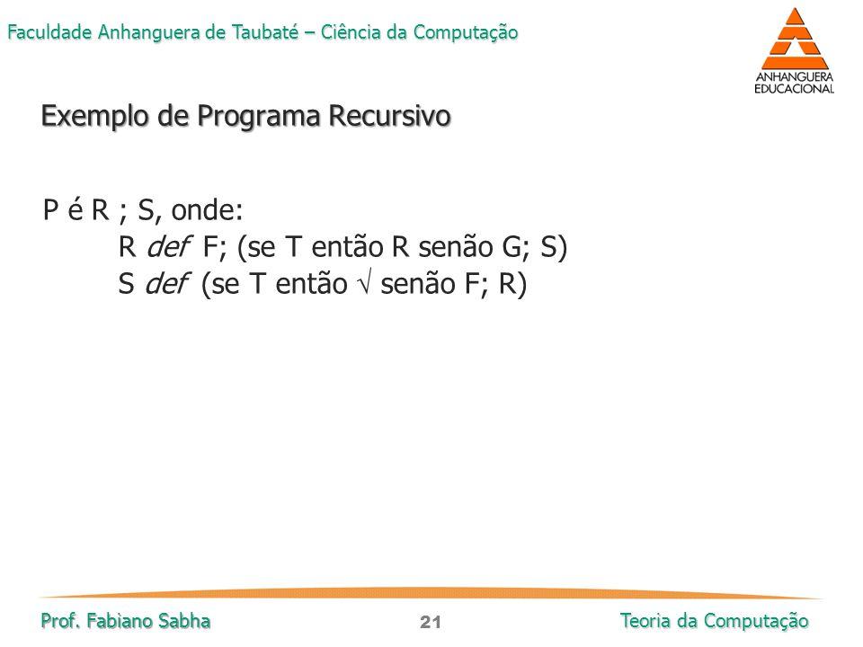 21 Faculdade Anhanguera de Taubaté – Ciência da Computação Prof. Fabiano Sabha Teoria da Computação P é R ; S, onde: R def F; (se T então R senão G; S