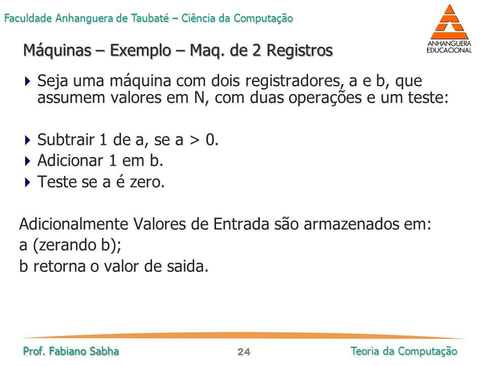 24 Faculdade Anhanguera de Taubaté – Ciência da Computação Prof. Fabiano Sabha Teoria da Computação  Seja uma máquina com dois registradores, a e b,