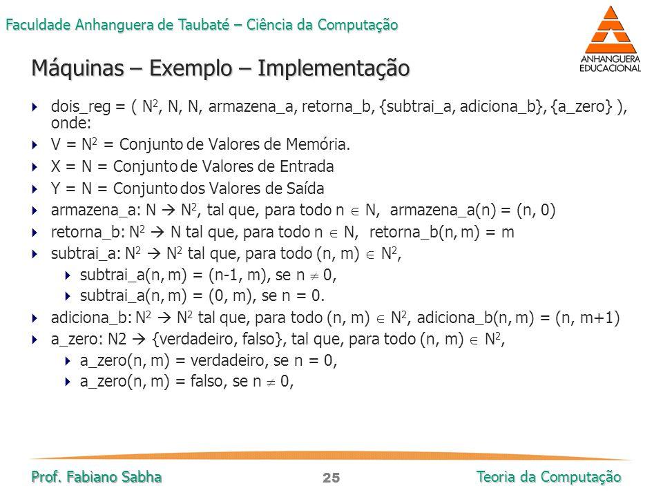 25 Faculdade Anhanguera de Taubaté – Ciência da Computação Prof. Fabiano Sabha Teoria da Computação  dois_reg = ( N 2, N, N, armazena_a, retorna_b, {
