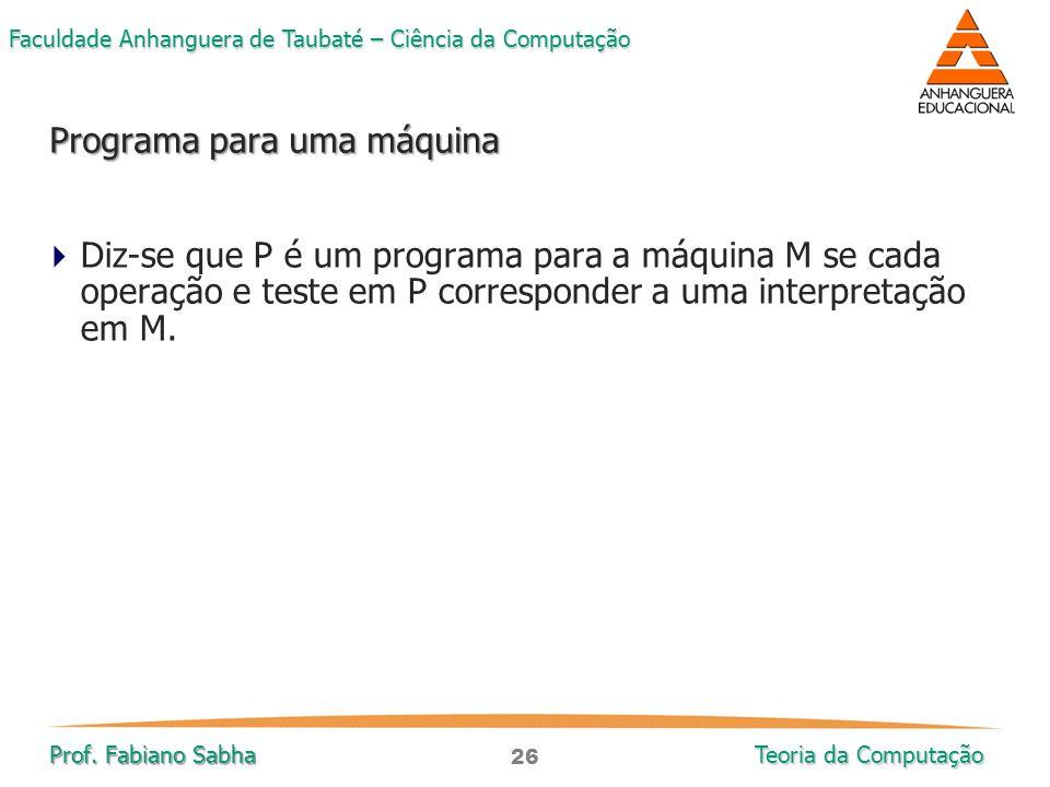 26 Faculdade Anhanguera de Taubaté – Ciência da Computação Prof. Fabiano Sabha Teoria da Computação  Diz-se que P é um programa para a máquina M se c