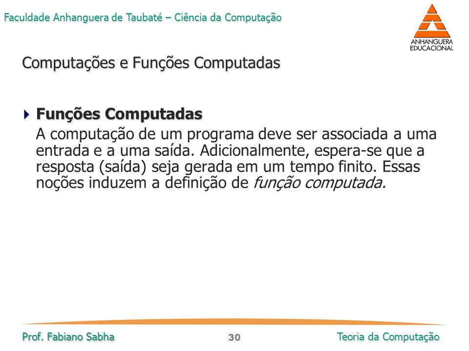 30 Faculdade Anhanguera de Taubaté – Ciência da Computação Prof. Fabiano Sabha Teoria da Computação  Funções Computadas A computação de um programa d