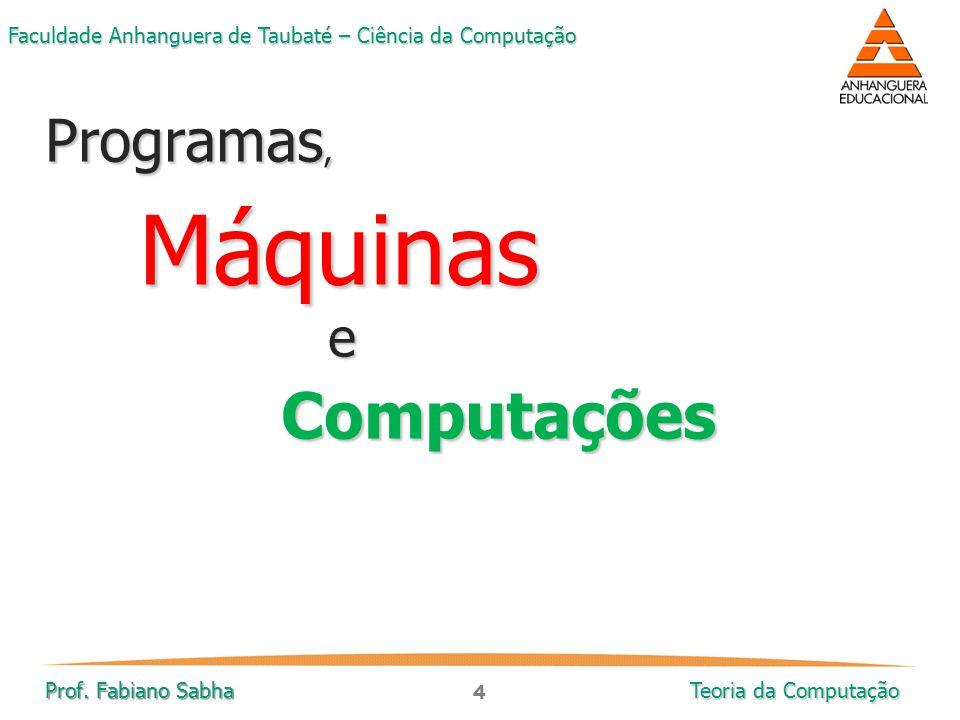 4 Faculdade Anhanguera de Taubaté – Ciência da Computação Prof. Fabiano Sabha Teoria da Computação Programas, MáquinaseComputações