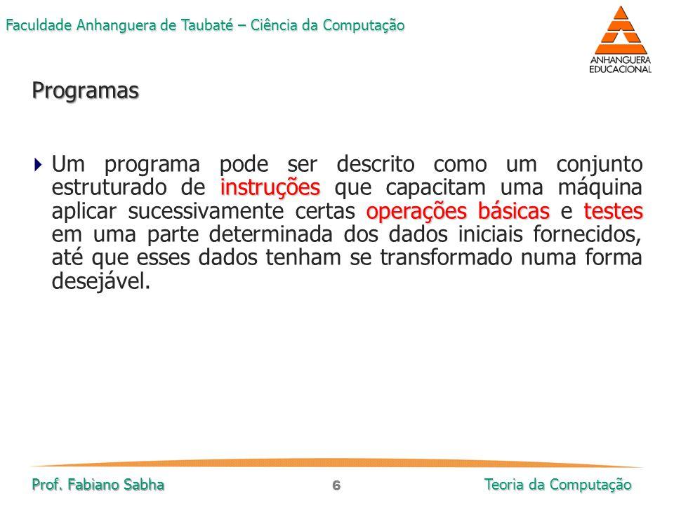 6 Faculdade Anhanguera de Taubaté – Ciência da Computação Prof. Fabiano Sabha Teoria da Computação instruções operações básicastestes  Um programa po